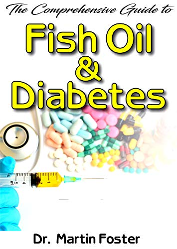 The Comprehensive Guide To Fish Oil & Diabetes: A Complete account of all you need to know about Diabetes, Fish oil and How fish oil is the perfect remedy to diabetes! (English Edition)