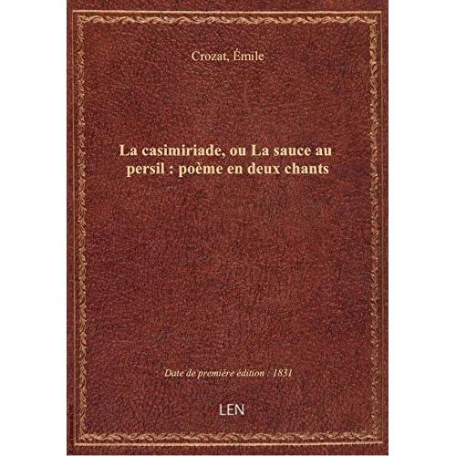 La casimiriade, ou La sauce au persil : poème en deux chants / par Émile Crozat