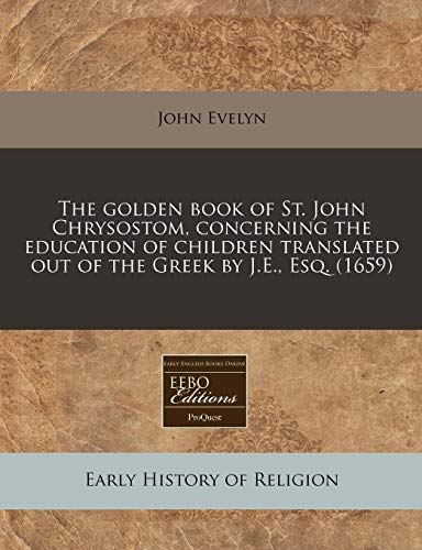 The Golden Book of St. John Chrysostom, Concerning the Education of Children Translated Out of the Greek by J.E., Esq. (1659) (Johns Je St)