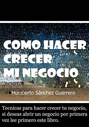 Como hacer crecer mi Negocio por Humberto Sánchez Guerrero