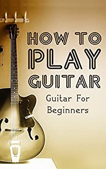 How To Play Guitar: Guitar For Beginners (Playing Guitar, Guitar Lessons Book 1) (English Edition) von [Estrada, Aaron]