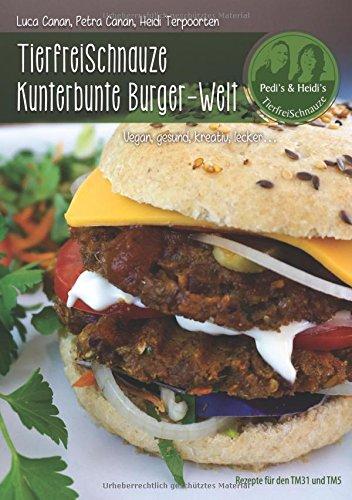 TierfreiSchnauze Kunterbunte Burger-Welt: Vegan, gesund, kreativ, lecker...Rezepte für den TM31 und TM5