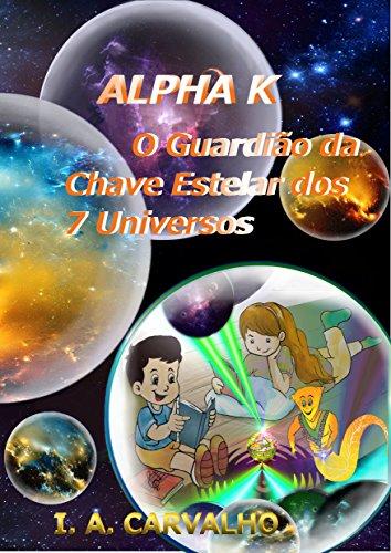Alpha K: O Guardião da Chave Estelar dos 7 Universos (Portuguese Edition) por I. A. Carvalho