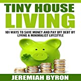 Tiny House Living: 101 Ways to Save Money and Pay Off Debt by Living a Minimalist Lifestyle