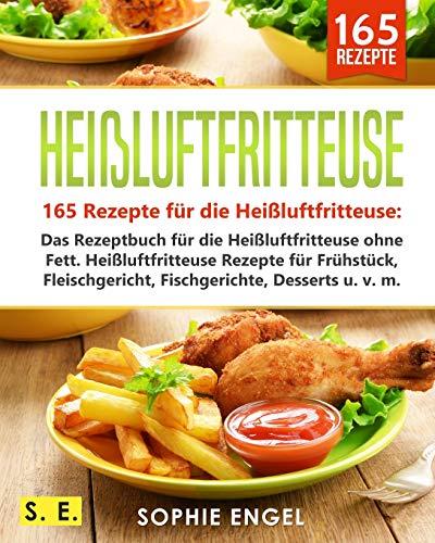 Heißluftfritteuse: 165 Rezepte für die Heißluftfritteuse: Das Rezeptbuch für die Heißluftfritteuse ohne Fett. Heißluftfritteuse Rezepte für Frühstück, ... v. m. (Heißluftfritteuse Rezeptbuch, Band 2) (Rezepte Friteuse)