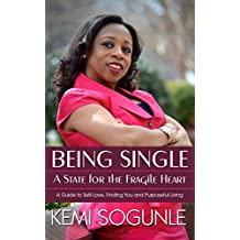 Being Single: A State For The Fragile Heart: A Guide to Self-Love, Finding You and Purposeful Living