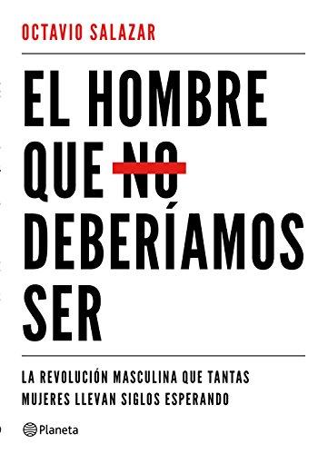 El hombre que no deberíamos ser: La revolución masculina que tantas mujeres llevan siglos esperando (No Ficción) por Octavio Salazar