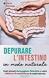 Depurare l'intestino in modo naturale: Quali alimenti danneggiano l'intestino e come riattivare il metabolismo in modo sano