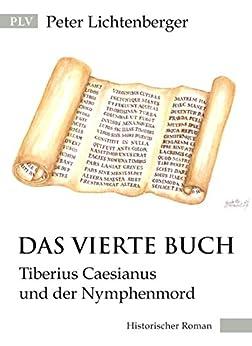 Das vierte Buch: Tiberius Caesianus und der Nymphenmord (Tiberius-Caesianus-Reihe 3) von [Lichtenberger, Peter]