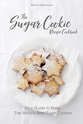 The Sugar Cookie Recipe Cookbook: Your Guide to Make the