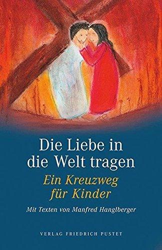 Die Liebe in die Welt tragen: Ein Kreuzweg für Kinder. Mit Texten von Manfred Hanglberger (Praktische Theologie) (Kreuzweg Für Jugendliche)