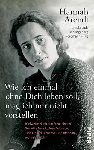 Dich leben soll, mag ich mir nicht vorstellen: Briefwechsel mit den Freundinnen Charlotte Beradt, Rose Feitelson, Hilde Fränkel, Anne Weil-Mendelsohn und Helen Wolff ()