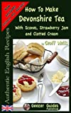 How To Make Devonshire Tea: With Scones, Strawberry Jam and Clotted Cream: Volume 7 (Authentic English Recipes)