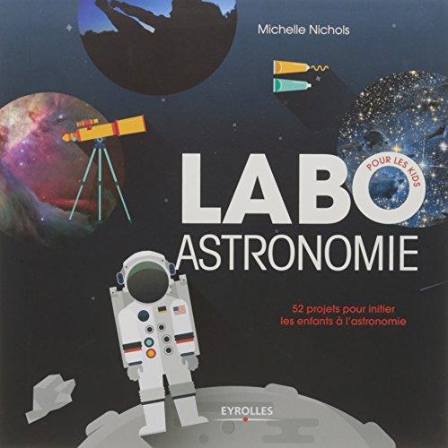 Labo astronomie: 52 projets pour initier les enfants à l'astronomie. par Michelle Nichols