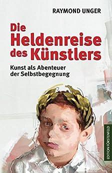 Die Heldenreise des Künstlers: Kunst als Abenteuer der Selbstbegegnung (German Edition) by [Unger, Raymond]