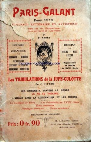 PARIS GALANT - ALMANACHE LITTERAIRE ET ARTISTIQUE POUR 1912 POESIES ET CHANSONS DE BERANGER - DEBRAUX - BENSERADE - SYLVANES - E. STRAUSS - ROUGEMONT ET BOUFFLERS - DESSINS DE RALOZ - HILL - NIEZAB - LES TRIBULATIONS DE LA JUPE-CULOTTE PAR F. MITTON - LES BAISERS A TRAVERS LE MONDE - LE NU AU THEATRE - L'AMOUR DANS LA LITTERATURE ET LES MOEURS - LA DUCHESSE DE BERRY - LES GALANTERIES DU 18EME - PAPOTAGES FEMININS - POTINS MONDAINS