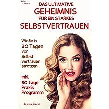 Selbstvertrauen: DAS ULTIMATIVE GEHEIMNIS FÜR EIN STARKES SELBSTVERTRAUEN!: Wie Sie in 30 Tagen vor Selbstvertrauen strotzen! Inkl. 30 Tage Praxisprogramm