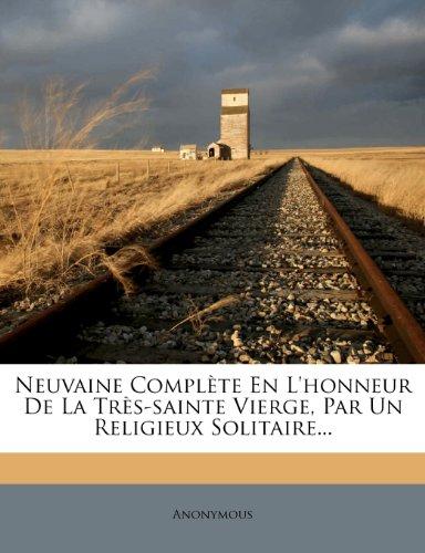 Neuvaine Complète En L'honneur De La Très-sainte Vierge, Par Un Religieux Solitaire...
