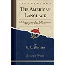 The American Language: A Preliminary Inquiry Into the Development of English in the United States (Classic Reprint)