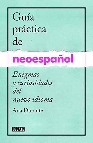 Guía práctica de neoespañol: Enigmas y curiosidades de un nuevo idioma (Debate) por Ana Durante