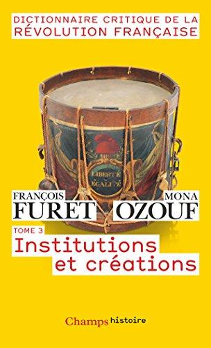 Dictionnaire critique de la Révolution française : Tome 3, Institutions et créations par Collectif