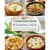 98 Leckere Rezepte Für Den Reiskocher: Sammelband Mit Insgesamt 98 Leckeren Gerichten / Von Vegan Und Vegetarisch Bis Hin Zu