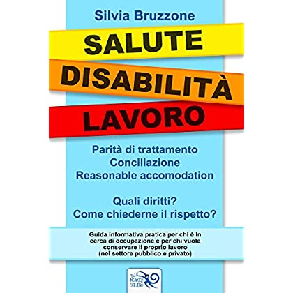 Salute Disabilita' Lavoro: Parità Di Trattamento, Conciliazione, Reasonable Accomodation. Quali Diritti? Come Chiederne Il Rispetto?