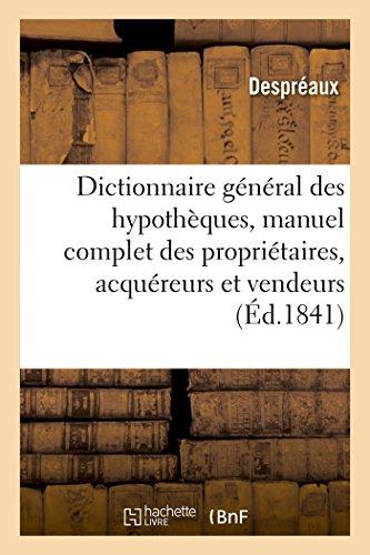 Dictionnaire général des hypothèques : manuel complet des propriétaires, acquéreurs et vendeurs