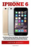 iPhone 6: The Ultimate iPhone 6 User Manual - Discover How To Use iPhone 6, Easy User Manual, Plus Advanced Tips And Tricks And New iPhone 6S and iPhone 6 Plus Features! (Apple, IOS, Yosemite) by Trevor Barnes (2015-09-06)