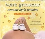 Votre grossesse semaine apres semaine, calendrier de Ann Somers,Lucy Elliot,Colette...