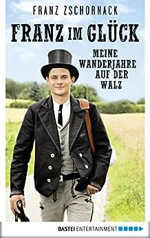 Franz im Glück: Meine Wanderjahre auf der Walz
