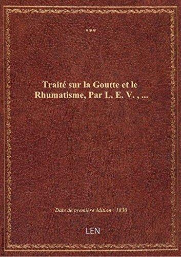 Traité sur la Goutte et le Rhumatisme, Par L.E.V.,...