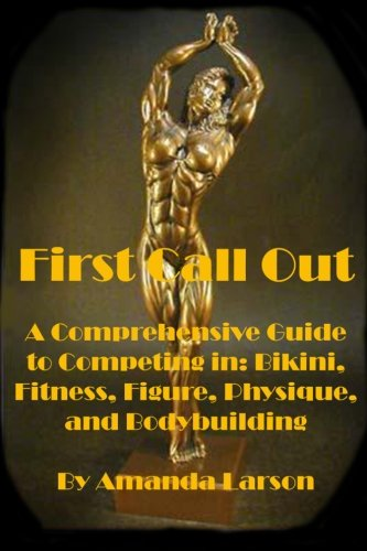First Call Out: A comprehensive guide to competing in Bikini, Fitness, Figure, Women's Physique and Bodybuilding: Volume 1 por Amanda Larson
