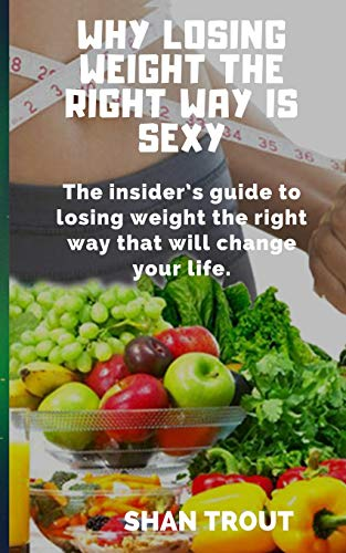 Why losing weight the right way is sexy: The insider\'s guide to losing weight the right way that will change your life.