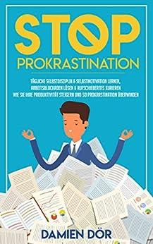 STOP Prokrastination: Tägliche Selbstdisziplin & Selbstmotivation lernen, Arbeitsblockaden lösen & Aufschieberitis kurieren. Wie Sie Ihre Produktivität steigern und so Prokrastination überwinden.