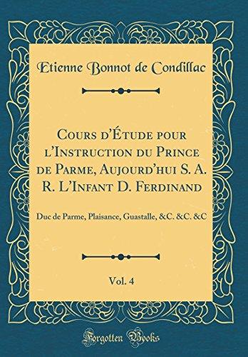 Cours d'Étude Pour l'Instruction Du Prince de Parme, Aujourd'hui S. A. R. l'Infant D. Ferdinand, Vol. 4: Duc de Parme, Plaisance, Guastalle, &c. &c. &c (Classic Reprint) par Etienne Bonnot De Condillac