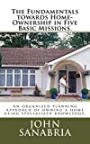 The Fundamental Towards Home-Ownership in Five Basic Missions.: An Organized Planning approach of owning a home using specialized knowledge.