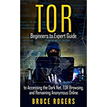 TOR : Beginners to Expert Guide to Accessing the Dark Net, TOR Browsing, and Remaining Anonymous Online (deep web, darknet, hacking) (English Edition)
