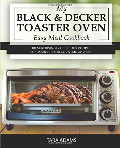 My Black and Decker Toaster Oven Easy Meal Cookbook: 101 Surprisingly Delicious Recipes for Your T01303SB Countertop Oven: Volume 1 (Black and Decker Toaster Ovens)
