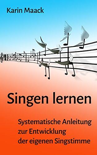 Singen lernen: Systematische Anleitung zur Entwicklung der eigenen Singstimme
