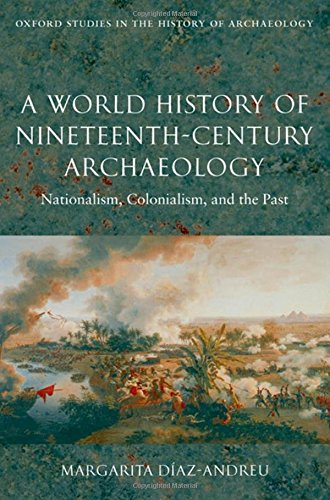 Price comparison product image A World History of Nineteenth-Century Archaeology: Nationalism,  Colonialism,  and the Past (Oxford Studies in the History of Archaeology)