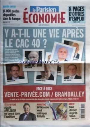 PARISIEN ECONOMIE (LE) du 28/02/2011 - Y A-T-IL UNE VIE APRES LE CAC 40 - BLANC - BOUTON - MESSIER - DOLLE - FORGEARD - ZACHARIAS - FACE A FACE / VENTE-PRIVEE POINT COM ET BRANDALLEY - ARGENT / BIEN UTILISER UN PRET-RELAIS - MARKETING / WILKINSON VEUT RATTRAPER GILLETTE - ALAIN AFFLELOU SE LANCE DANS L'AUDITION