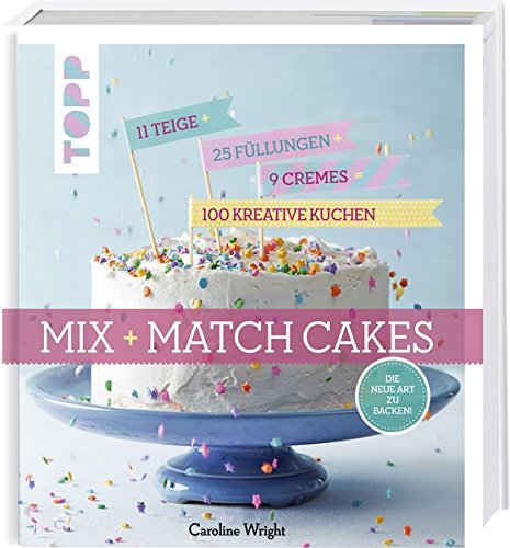 Mix and Match Cakes. Die neue Art zu Backen!: 11 Teige + 25 Füllungen + 9 Cremes = 100 kreative Kuchen! (Creme Match)