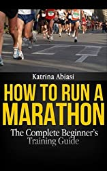 How to Run a Marathon: The Complete Beginner's Training Guide by Katrina Abiasi (2012-07-18)