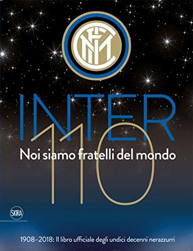 Inter 110 noi siamo fratelli del mondo. 1908-2018: il libro ufficiali degli undici decenni nerazzurri. Ediz. illustrata (Varia)