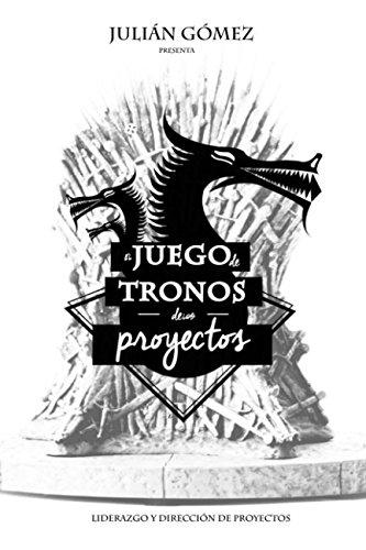 El Juego de Tronos de los Proyectos: 15 Lecciones magistrales sobre Liderazgo y Direccion de Proyectos exitosa