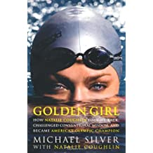 Golden Girl: How Natalie Coughlin Fought Back, Challenged Conventional Wisdom, and Became America's Olympic Champion
