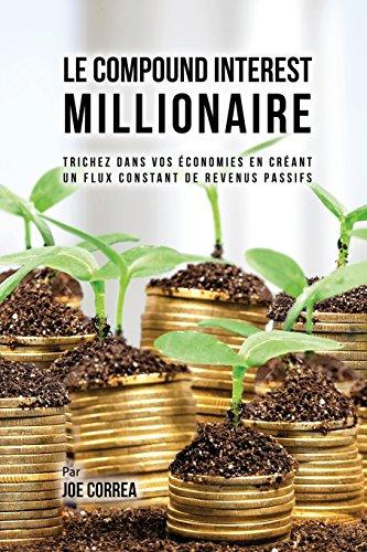 Le Compound Interest Millionaire: Trichez Dans Vos Économies En Créant Un Flux Constant de Revenus Passifs par Joe Correa CSN