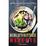 Heißluftfritteuse Rezepte: Mehr als nur Pommes frites, Ein Gerät - unendlich viele Möglichkeiten (Heißluft Friteuse, Heissluftfriteuse Rezepte) (German Edition)