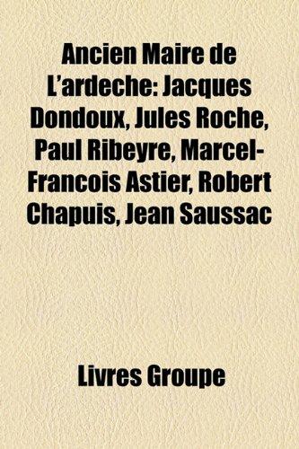 Ancien Maire de L'Ardche: Jacques Dondoux, Jules Roche, Paul Ribeyre, Marcel-Franois Astier, Robert Chapuis, Jean Saussac